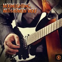 Moonlighting, with Howlin' Wolf — Howlin' Wolf