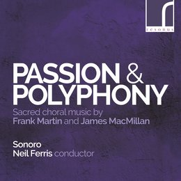 Passion & Polyphony: Sacred Choral Music by Frank Martin & James MacMillan — Frank Martin, James MacMillan, Sonoro, Neil Ferris