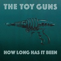 How Long Has It Been — The Toy Guns