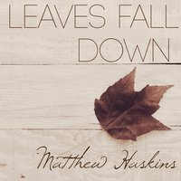 Leaves Fall Down — Matthew Haskins