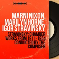Stravinsky: Chamber Works from 1911-1954 Conducted by the Composer — Игорь Фёдорович Стравинский, Marilyn Horne, Marni Nixon, Marni Nixon, Marilyn Horne, Igor Stravinsky