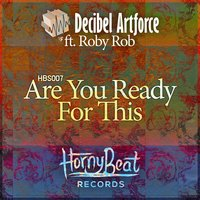 Are You Ready for This — Decibel Artforce feat. Roby Rob