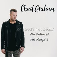 God's Not Dead / We Believe / He Reigns — Chad Graham