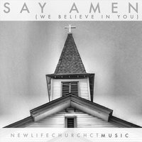 Say Amen (We Believe in You) — New Life Church Ct Music