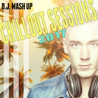 Chillout Sessions 2017 — D.J. Mash Up
