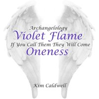Archangelology Violet Flame: If You Call Them They Will Come, Oneness — Kim Caldwell