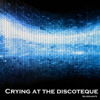 Crying at the Discoteque — Silverlightz