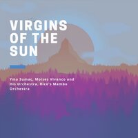 Virgins of the Sun — Yma Sumac, Moises Vivanco and His Orchestra Tipica, Moises Vivanco and His Orchestra, Rico's Mambo Orchestra, Yma Sumac, Moises Vivanco and His Orchestra, Moises Vivanco and His Orchestra Tipica, Rico's Mambo Orchestra
