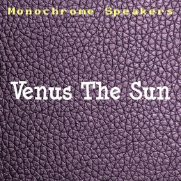 Venus The Sun — Monochrome Speakers