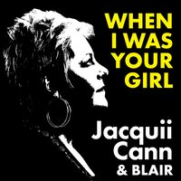 When I Was Your Girl — Blair, Jacquii Cann