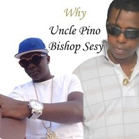 Why — Uncle Pino, Bishop Sesy