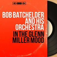 In the Glenn Miller Mood — Bob Batchelder and His Orchestra
