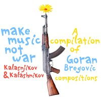 Make Music Not War: Kalasnikov & Kalashnikov (A Compilation of Goran Bregovic Compositions) — Goran Bregovic