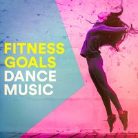 Fitness Goals Dance Music — Ultimate Dance Hits, Running Hits, Crossfit Junkies