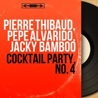 Cocktail Party, No. 4 — Pierre Thibaud, Jacky Bamboo, Pierre Thibaud, Pépé Alvarido, Jacky Bamboo, Pepe Alvarido