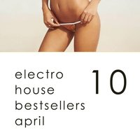 Electro House Hits April - Top 10 Bestsellers Complextro, Big Room House, Electro Tech, Dutch House, Electro Progressive 2016 — сборник