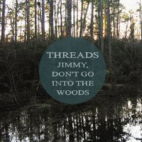 Jimmy, Don't Go into the Woods — Threads