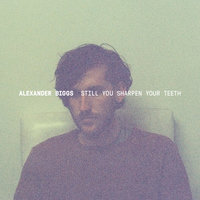 Still You Sharpen Your Teeth — Alexander Biggs
