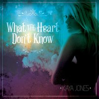 What the Heart Don't Know — KAYA JONES