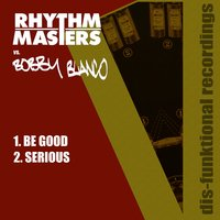 Be Good / Serious — Rhythm Masters, Bobby Blanco, Rhythm Masters & Bobby Blanco