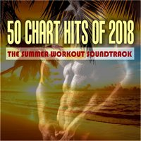 50 Chart Hits of 2018: The Summer Workout Soundtrack — сборник
