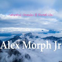 Saturated Chronicles of Eternal Life — Alex Morph Jr