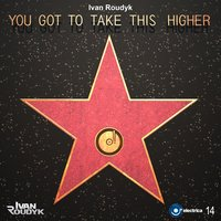 You Got to Take This Higher — Ivan Roudyk
