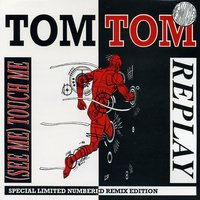 Replay / (See Me) Touch Me — Tom Tom