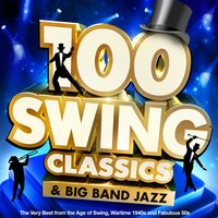 100 Swing Classics & Big Band Jazz: The Very Best from the Age of Swing, Wartime 1940s and Fabulous 50s — сборник