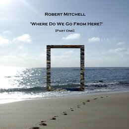 Where Do We Go from Here? Pt. 1 — Robert Mitchell