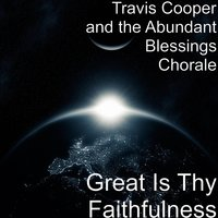 Great Is Thy Faithfulness — Travis Cooper and The Abundant Blessings Chorale