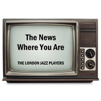 The News Where You Are — The London Jazz Players