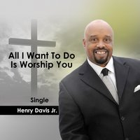 All I Want to Do Is Worship You — Henry Davis Jr.