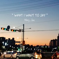 What I Want to Say — Sun, Mary, Mary, Sun