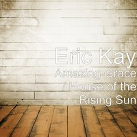 Amazing Grace / House of the Rising Sun — Eric Kay
