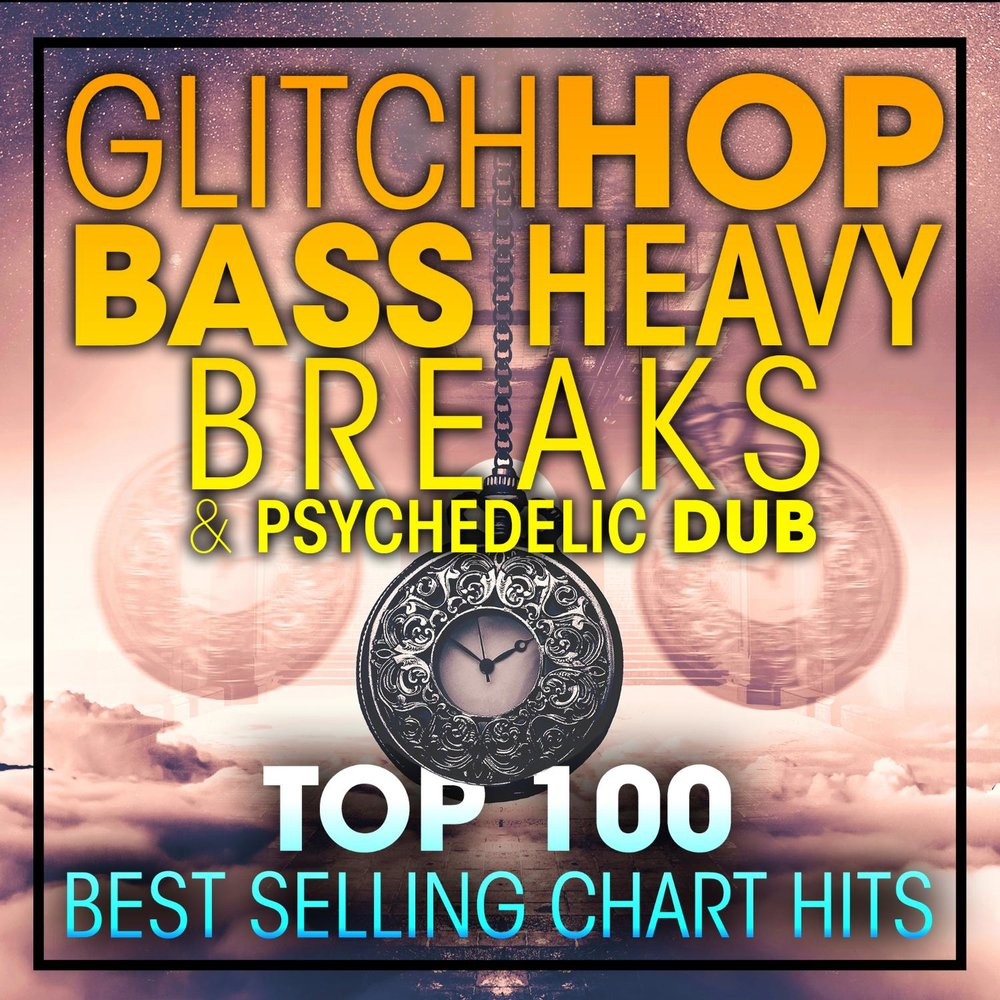 Glitch Hop, Bass Heavy Breaks & Psychedelic Dub Top 100 Best