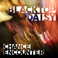 Chance Encounter — Blacktop Daisy