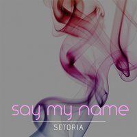 Say My Name — Setoria