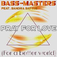 Pray for Love (For a Better World) — Bass-Masters, Sandra Battini, Bass-Masters feat. Sandra Battini