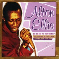 Be True to Yourself: The Godfather of Lover's Rock (Anthology 1965-1973) — Alton Ellis