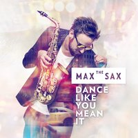 Dance Like You Mean It — Max The Sax