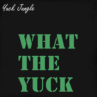 What the Yuck — Yuck Jungle