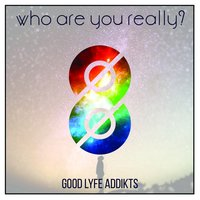 Who Are You Really? — Good Lyfe Addikts
