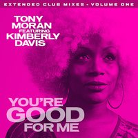 You're Good for Me - Extended Club Mixes, Vol. 1 — Tony Moran feat. Kimberly Davis