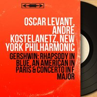 Gershwin: Rhapsody in Blue, An American in Paris & Concerto in F Major — Oscar Levant, André Kostelanetz, New York Philharmonic, Джордж Гершвин