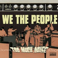 Too Much Noise — We the People