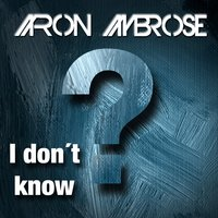I Don't Know — Aaron Ambrose