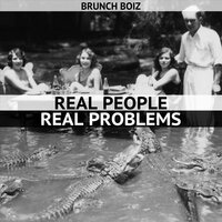 Real People Real Problems — Brunch Boiz