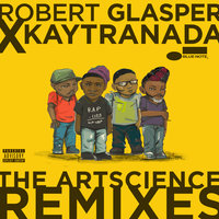 Robert Glasper x KAYTRANADA: The ArtScience Remixes — Robert Glasper Experiment