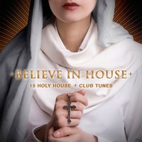 Believe in House - 15 Holy House & Club Tunes — сборник
